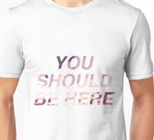 YOU SHOULD BE HERE Unisex T-Shirt