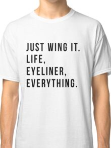 Just Wing It. Life, Eyeliner, Everything. Classic T-Shirt