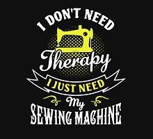I JUST NEED MY SEWING MACHINE Unisex T-Shirt