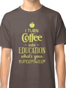 I Turn Coffee Into Education Classic T-Shirt