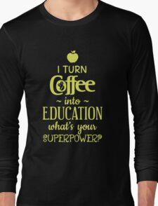 I Turn Coffee Into Education Long Sleeve T-Shirt