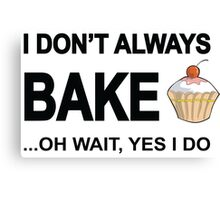 I Don't Always Bake ...Oh Wait, Yes I Do Canvas Print