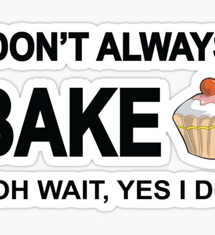 I Don't Always Bake ...Oh Wait, Yes I Do Sticker