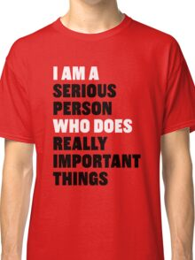 I am a Serious Person Who Does Really Important Things Classic T-Shirt
