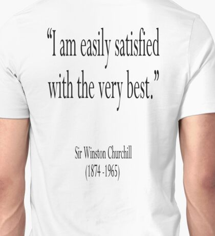 "Churchill, ""I am easily satisfied with the very best."" Sir Winston Churchill Unisex T-Shirt"