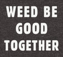 Weed be good together by byzmo