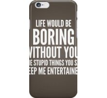Life would be boring without you iPhone Case/Skin