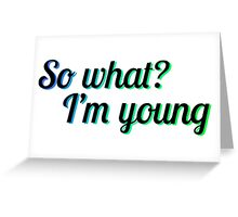 SO WHAT? I'M YOUNG Greeting Card