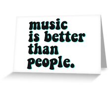 MUSIC IS BETTER THAN PEOPLE Greeting Card