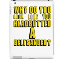 Why Do You Look Like You Headbutted A Beltsander? iPad Case/Skin