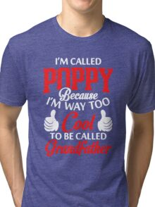 I'm called Poppy because I'm way too cool to be called grandfather Tri-blend T-Shirt
