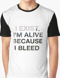 I EXIST. I'M ALIVE BECAUSE I BLEED.  Graphic T-Shirt