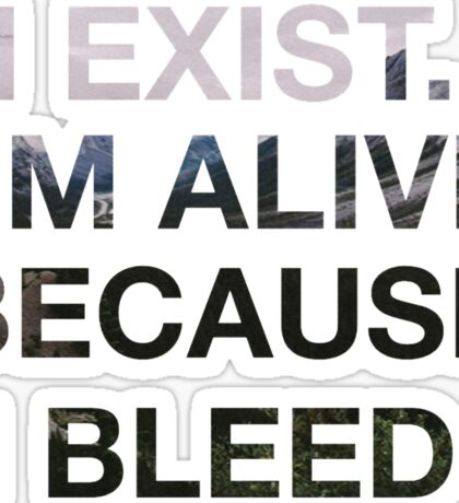 I EXIST. I'M ALIVE BECAUSE I BLEED.  Sticker