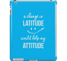 A change in latitude helps your attitude iPad Case/Skin