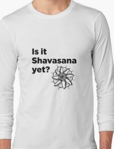 Is it Shavasana yet? Long Sleeve T-Shirt