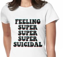 FEELING SUPER SUPER SUPER SUICIDAL Womens Fitted T-Shirt