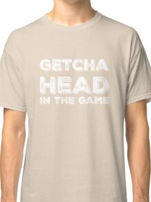 Getcha Head In The Game in white Classic T-Shirt