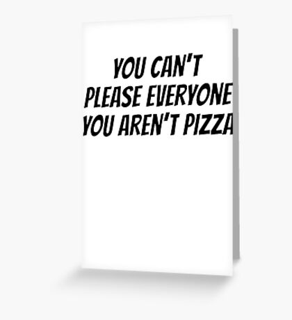 You can't please everyone you aren't pizza Greeting Card