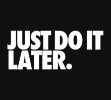 Just do it later by bigsermons