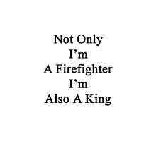 Not Only I'm A Firefighter I'm Also A King  by supernova23