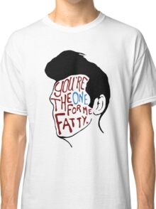 You're The One For Me Fatty... Classic T-Shirt