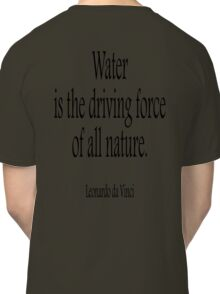 WATER, Leonardo, da Vinci, Water is the driving force of all nature. Black on White Classic T-Shirt