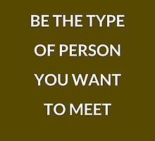 BE THE TYPE OF PERSON YOU WANT TO MEET :) by IdeasForArtists