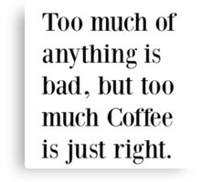 Too much coffee is just right Canvas Print