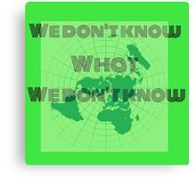 what we don't know,flat earth Canvas Print
