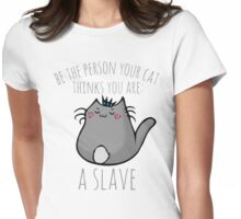 be the person your cat thinks you are: A SLAVE Womens Fitted T-Shirt