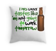This beer tastes like I'm not going to work tomorrow Throw Pillow