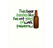 This beer tastes like I'm not going to work tomorrow Art Print