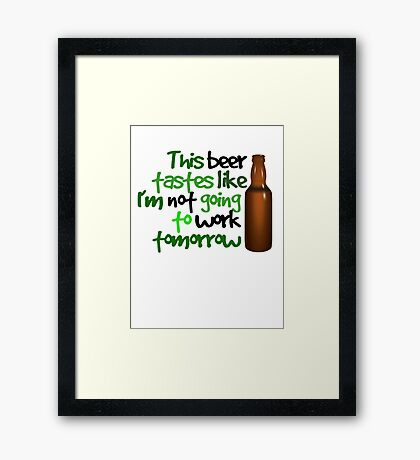 This beer tastes like I'm not going to work tomorrow Framed Print