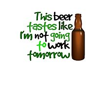 This beer tastes like I'm not going to work tomorrow Photographic Print