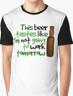 This beer tastes like I'm not going to work tomorrow Graphic T-Shirt