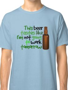 This beer tastes like I'm not going to work tomorrow Classic T-Shirt