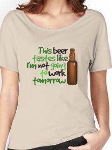 This beer tastes like I'm not going to work tomorrow Women's Relaxed Fit T-Shirt