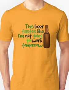 This beer tastes like I'm not going to work tomorrow Unisex T-Shirt