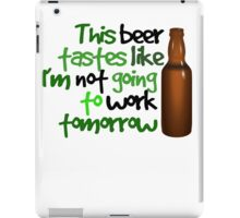 This beer tastes like I'm not going to work tomorrow iPad Case/Skin