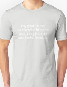 My goal for this weekend is to move just enough so no one thinks I'm dead T-Shirt