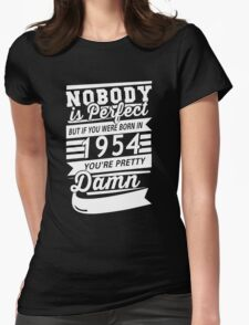 NOBODY IS PERFECT BUT IF YOU WERE BORN IN 1954 YOU'RE PRETTY DAMN  Womens Fitted T-Shirt