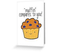Muffin Compares to You! Greeting Card