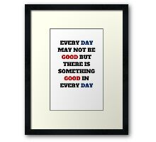 EVERY DAY MAY NOT BE GOOD BUT THERE IS SOMETHING GOOD IN EVERY DAY Framed Print