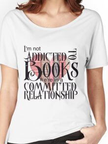 I'm not addicted to books. We're in a committed relationship. Women's Relaxed Fit T-Shirt