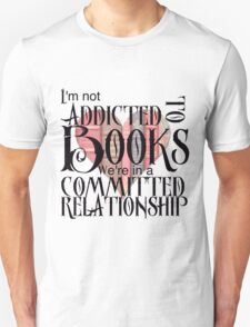 I'm not addicted to books. We're in a committed relationship. Unisex T-Shirt