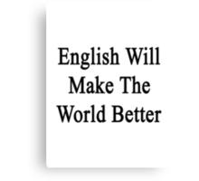 English Will Make The World Better  Canvas Print