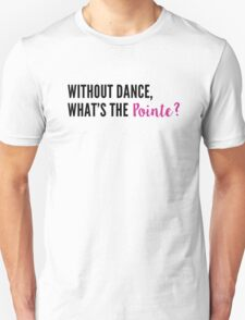 Without Dance, What's the Pointe? Unisex T-Shirt