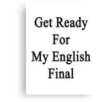 Get Ready For My English Final  Canvas Print
