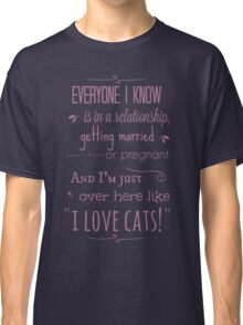 """everyone I know is in a relationship, getting married or pregnant and I'm just over here like """"I LOVE CATS"""" Classic T-Shirt"""