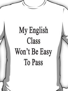 My English Class Won't Be Easy To Pass  T-Shirt